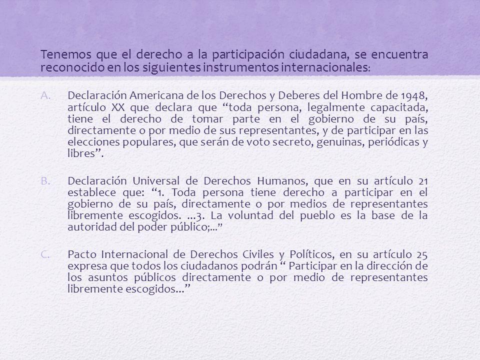 Tenemos que el derecho a la participación ciudadana, se encuentra reconocido en los siguientes instrumentos internacionales: