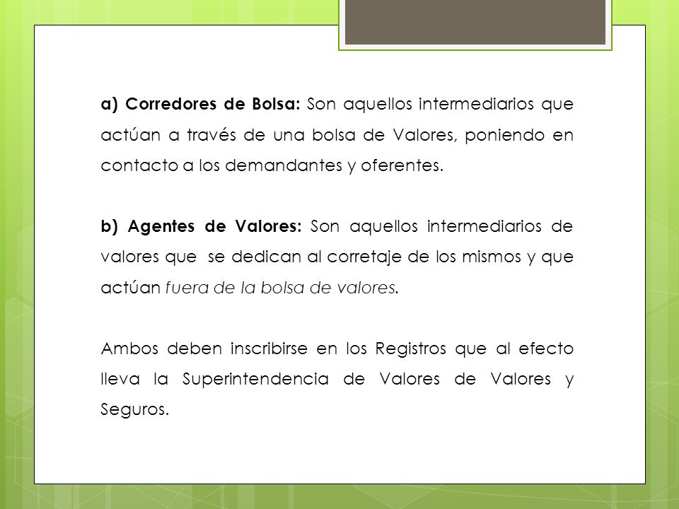 a) Corredores de Bolsa: Son aquellos intermediarios que actúan a través de una bolsa de Valores, poniendo en contacto a los demandantes y oferentes.