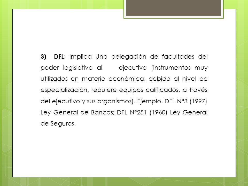 3) DFL: Implica Una delegación de facultades del poder legislativo al ejecutivo (instrumentos muy utilizados en materia económica, debido al nivel de especialización, requiere equipos calificados, a través del ejecutivo y sus organismos).