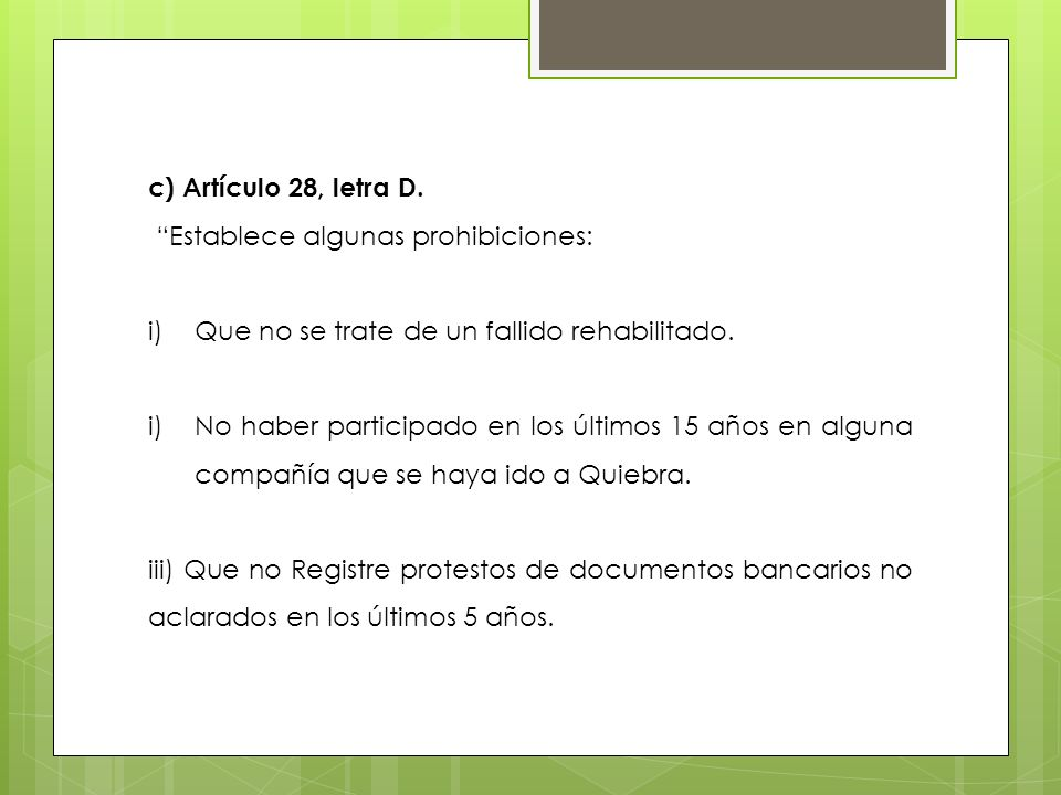 c) Artículo 28, letra D. Establece algunas prohibiciones: Que no se trate de un fallido rehabilitado.