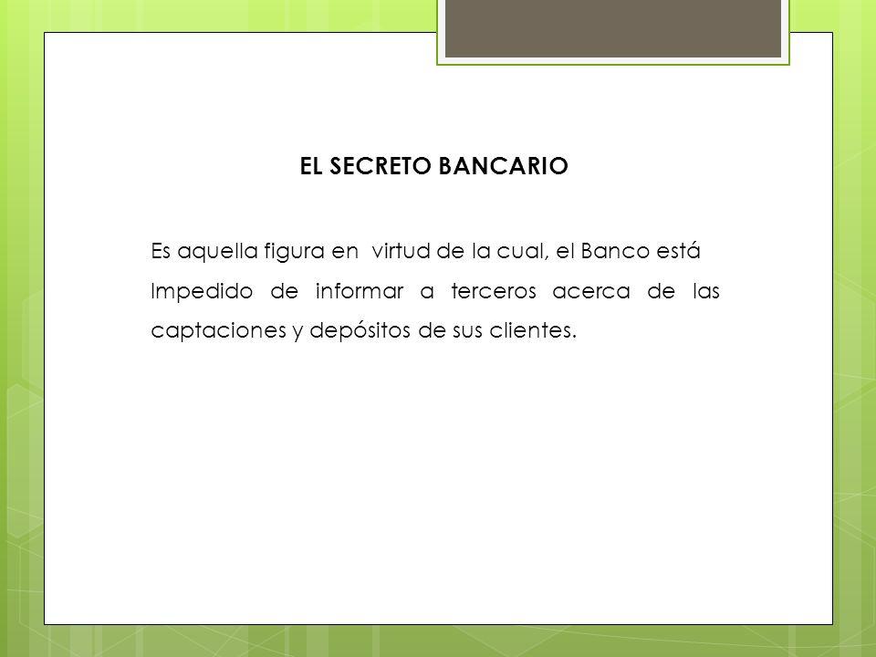 EL SECRETO BANCARIO Es aquella figura en virtud de la cual, el Banco está.