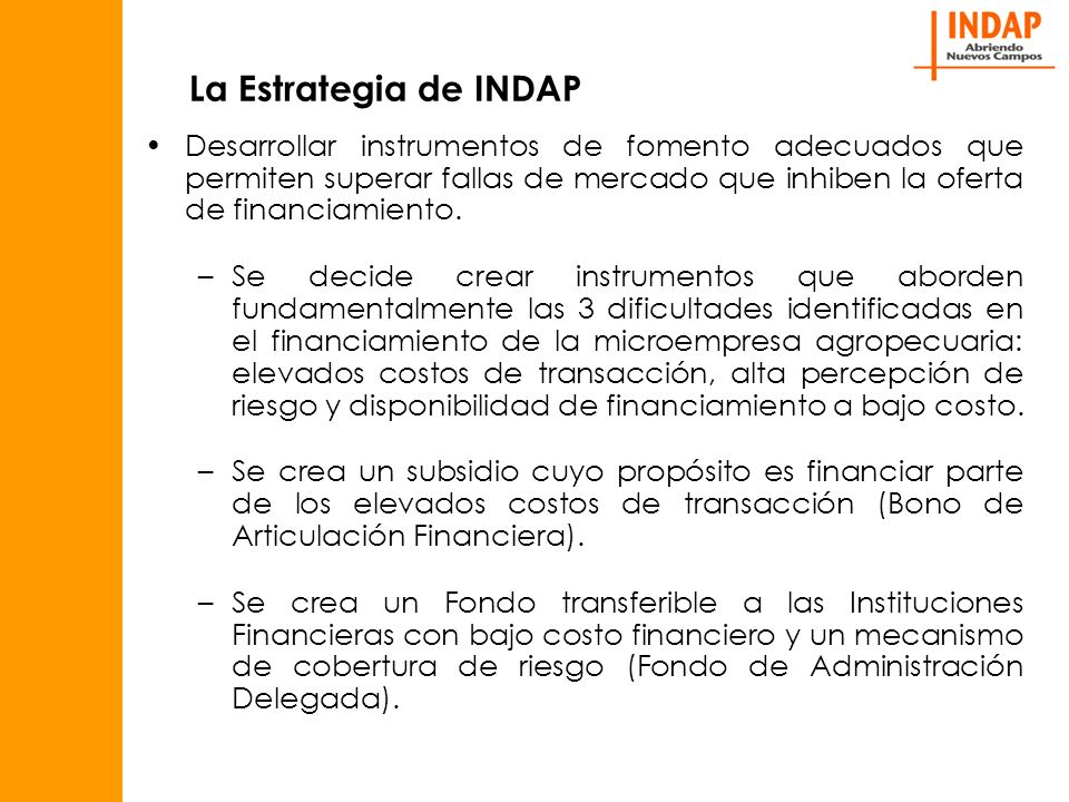 La Estrategia de INDAP Desarrollar instrumentos de fomento adecuados que permiten superar fallas de mercado que inhiben la oferta de financiamiento.