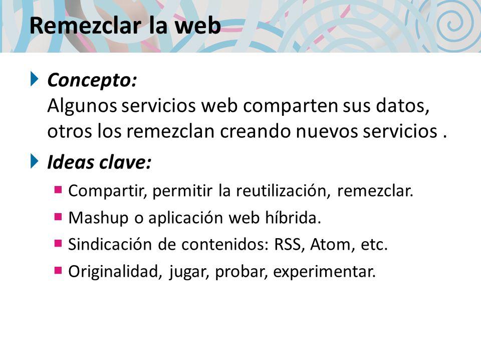 Remezclar la web Concepto: Algunos servicios web comparten sus datos, otros los remezclan creando nuevos servicios .