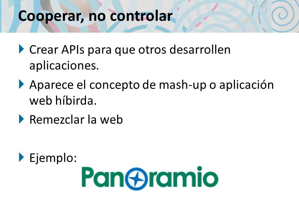 Cooperar, no controlar Crear APIs para que otros desarrollen aplicaciones. Aparece el concepto de mash-up o aplicación web híbirda.