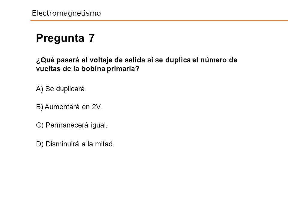 Pregunta 7. ¿Qué pasará al voltaje de salida si se duplica el número de vueltas de la bobina primaria