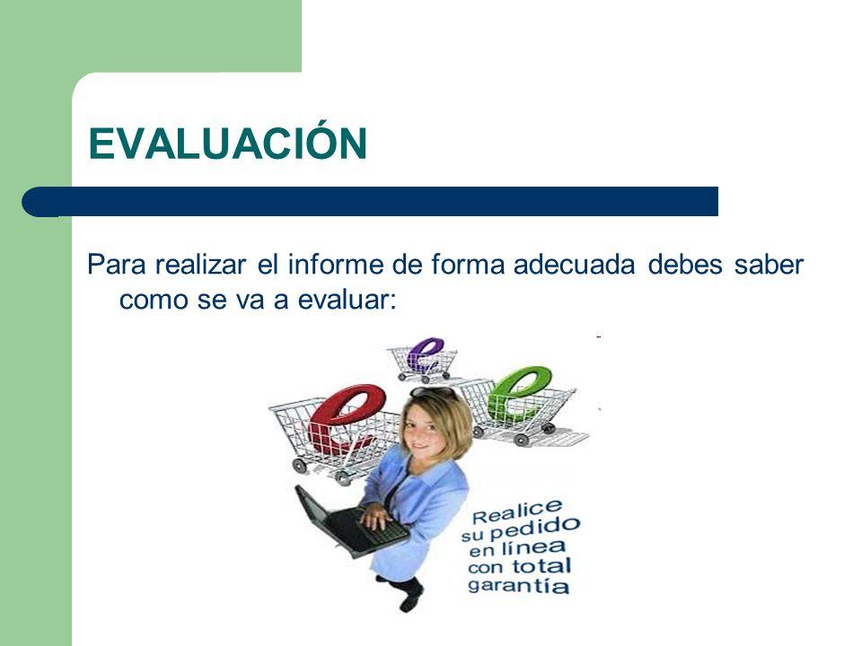 EVALUACIÓN Para realizar el informe de forma adecuada debes saber como se va a evaluar: