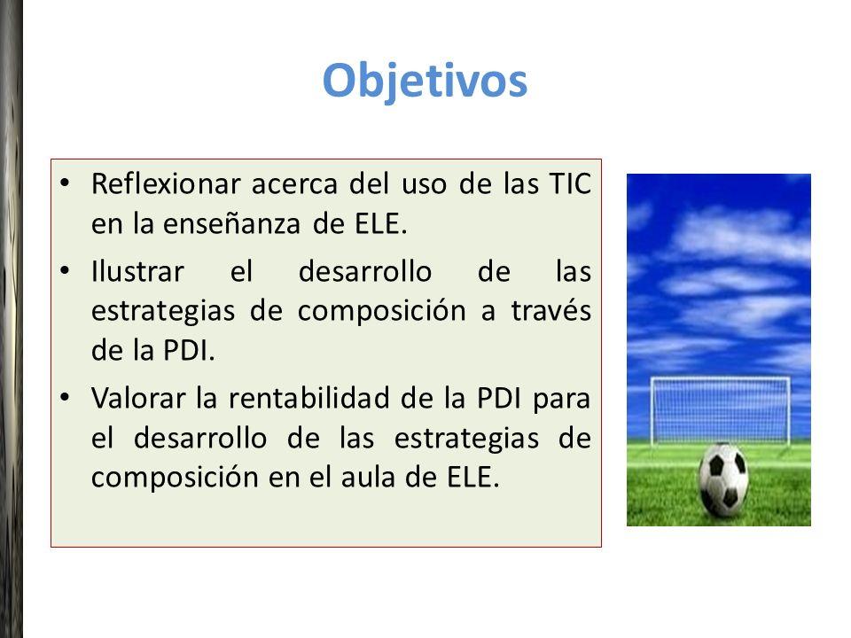 Objetivos Reflexionar acerca del uso de las TIC en la enseñanza de ELE. Ilustrar el desarrollo de las estrategias de composición a través de la PDI.