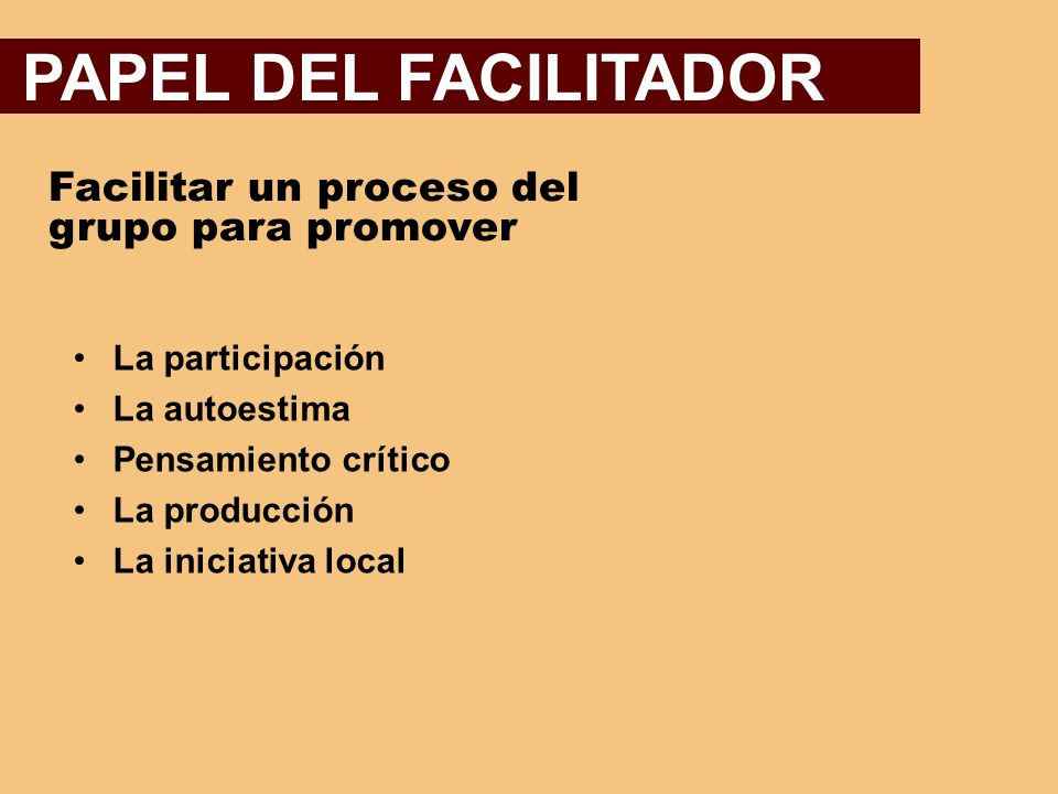 PAPEL DEL FACILITADOR Facilitar un proceso del grupo para promover