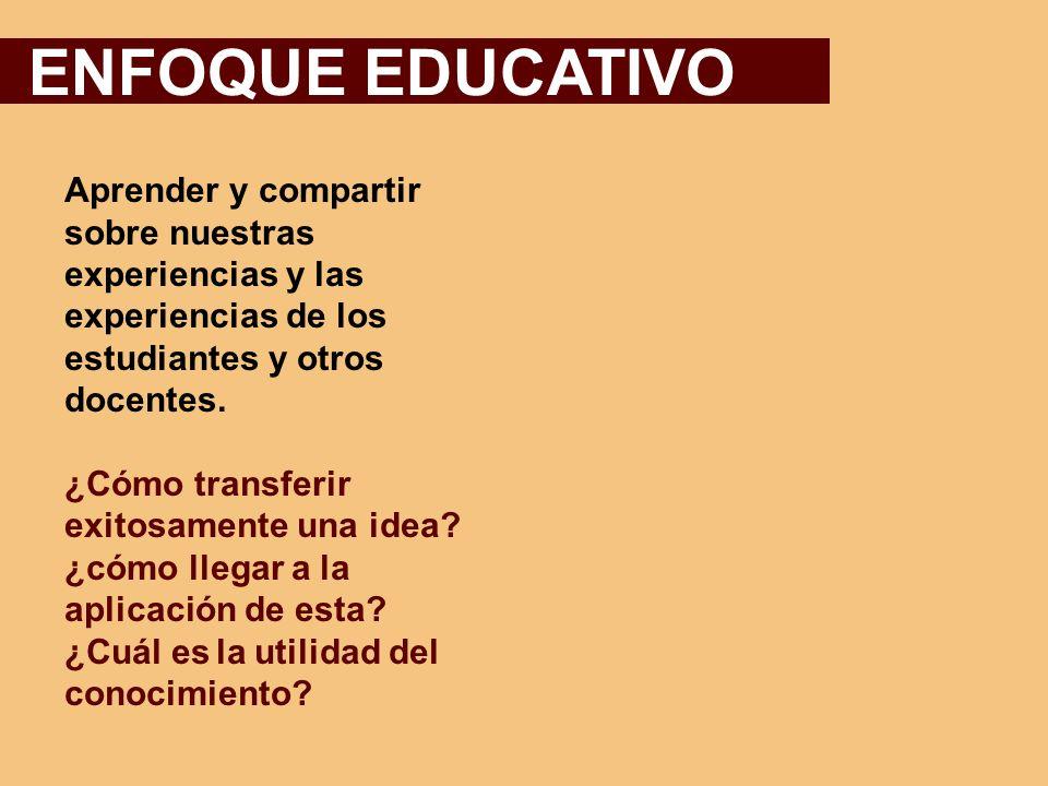 ENFOQUE EDUCATIVO Aprender y compartir sobre nuestras experiencias y las experiencias de los. estudiantes y otros docentes.