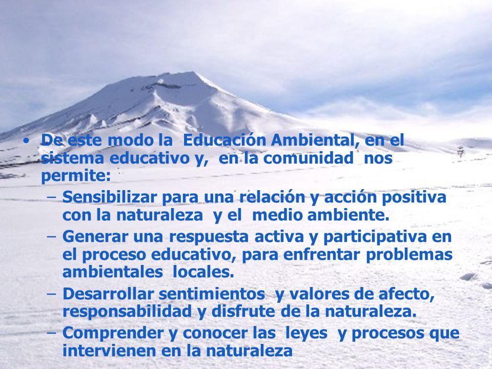 De este modo la Educación Ambiental, en el sistema educativo y, en la comunidad nos permite: