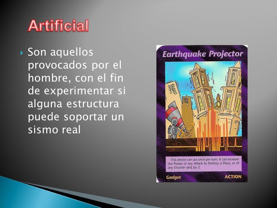 Artificial Son aquellos provocados por el hombre, con el fin de experimentar si alguna estructura puede soportar un sismo real.
