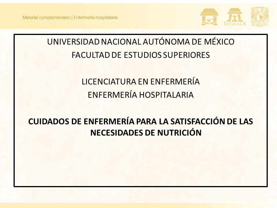 UNIVERSIDAD NACIONAL AUTÓNOMA DE MÉXICO FACULTAD DE ESTUDIOS SUPERIORES LICENCIATURA EN ENFERMERÍA ENFERMERÍA HOSPITALARIA CUIDADOS DE ENFERMERÍA PARA LA SATISFACCIÓN DE LAS NECESIDADES DE NUTRICIÓN