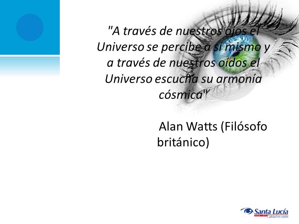 A través de nuestros ojos el Universo se percibe a sí mismo y a través de nuestros oídos el Universo escucha su armonía cósmica Alan Watts (Filósofo británico)