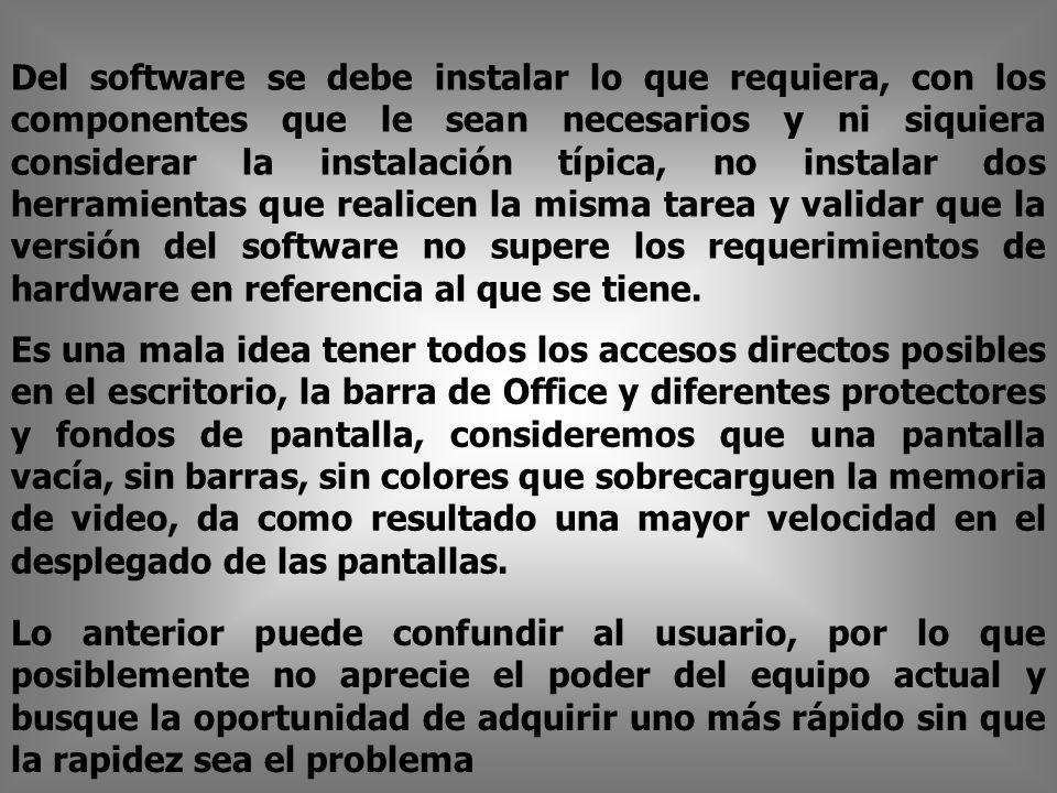 Del software se debe instalar lo que requiera, con los componentes que le sean necesarios y ni siquiera considerar la instalación típica, no instalar dos herramientas que realicen la misma tarea y validar que la versión del software no supere los requerimientos de hardware en referencia al que se tiene.