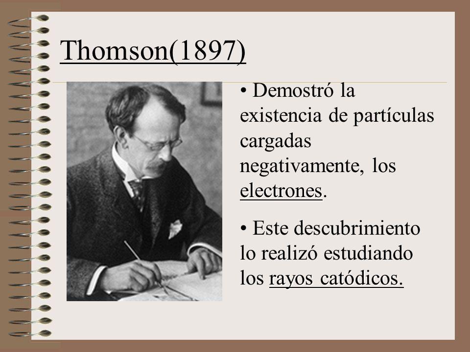 Thomson(1897) Demostró la existencia de partículas cargadas negativamente, los electrones.