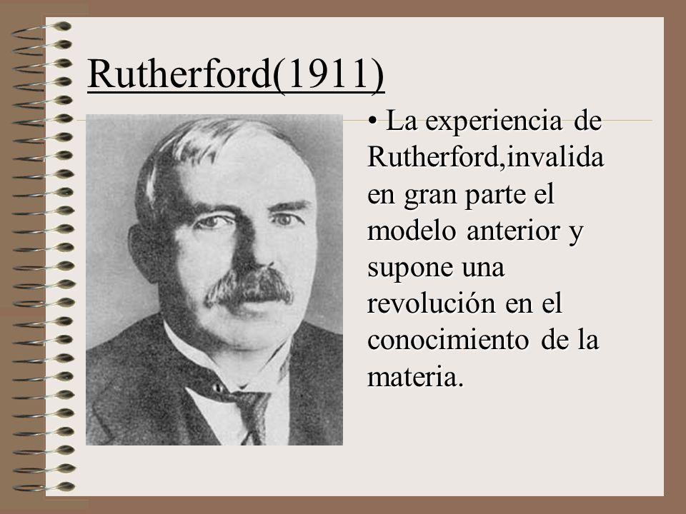 Rutherford(1911) La experiencia de Rutherford,invalida en gran parte el modelo anterior y supone una revolución en el conocimiento de la materia.