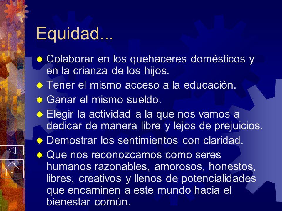 Equidad... Colaborar en los quehaceres domésticos y en la crianza de los hijos. Tener el mismo acceso a la educación.
