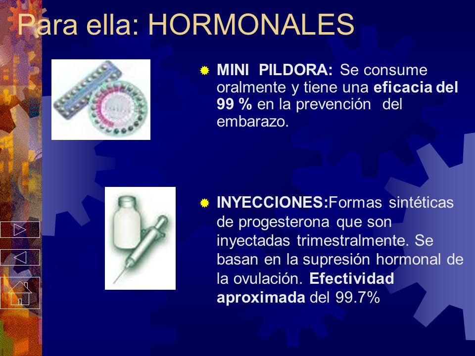 Para ella: HORMONALES MINI PILDORA: Se consume oralmente y tiene una eficacia del 99 % en la prevención del embarazo.