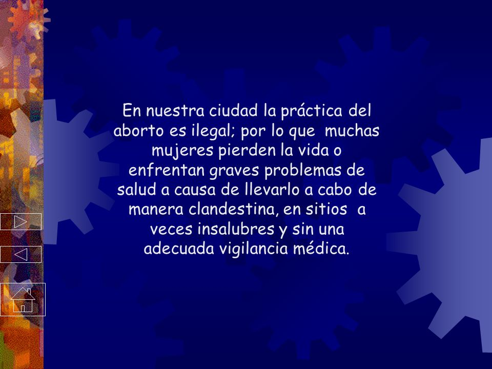 En nuestra ciudad la práctica del aborto es ilegal; por lo que muchas mujeres pierden la vida o enfrentan graves problemas de salud a causa de llevarlo a cabo de manera clandestina, en sitios a veces insalubres y sin una adecuada vigilancia médica.