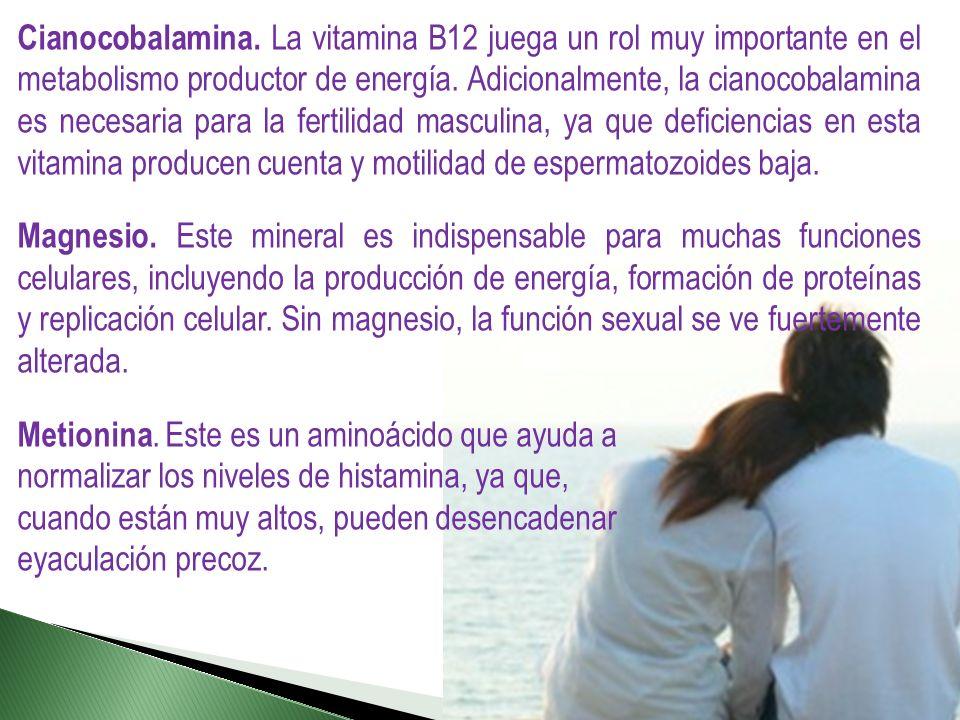 Cianocobalamina. La vitamina B12 juega un rol muy importante en el metabolismo productor de energía. Adicionalmente, la cianocobalamina es necesaria para la fertilidad masculina, ya que deficiencias en esta vitamina producen cuenta y motilidad de espermatozoides baja.