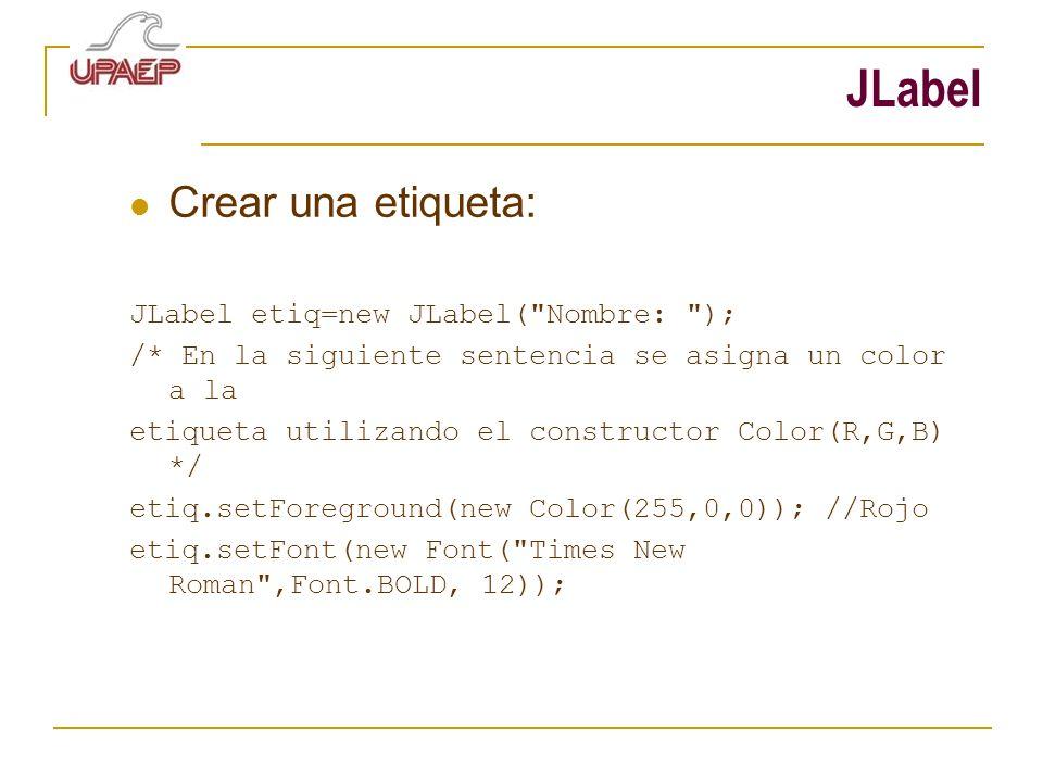 JLabel Crear una etiqueta: JLabel etiq=new JLabel( Nombre: );