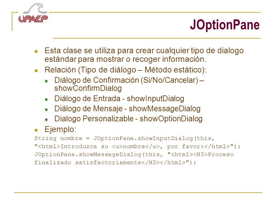 JOptionPane Esta clase se utiliza para crear cualquier tipo de dialogo estándar para mostrar o recoger información.