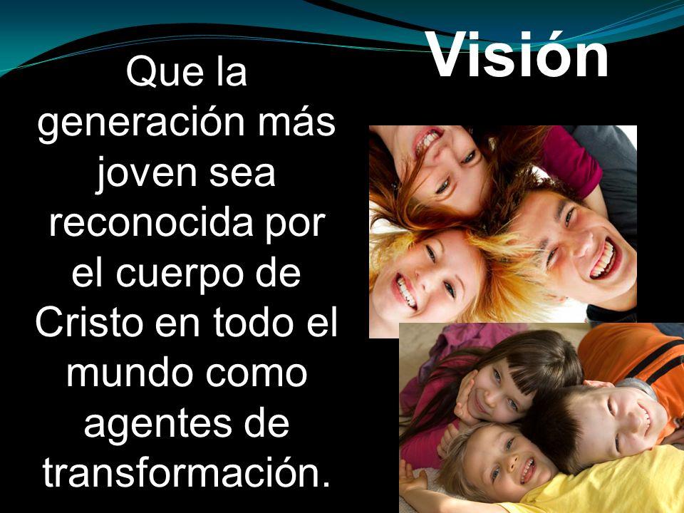 Visión Que la generación más joven sea reconocida por el cuerpo de Cristo en todo el mundo como agentes de transformación.