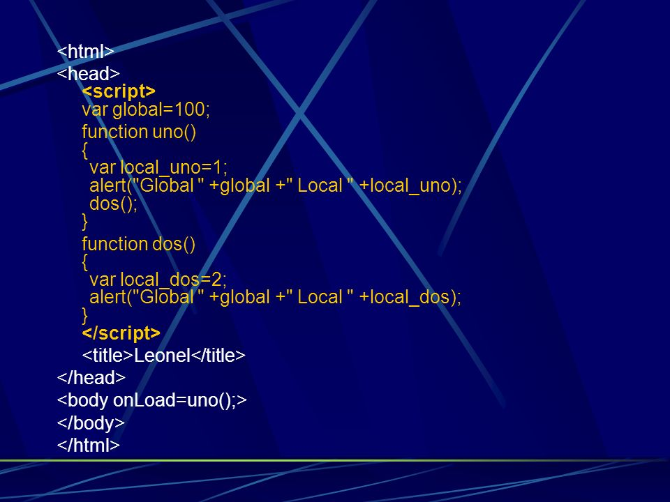<html><head> <script> var global=100; function uno() { var local_uno=1; alert( Global +global + Local +local_uno); dos(); }