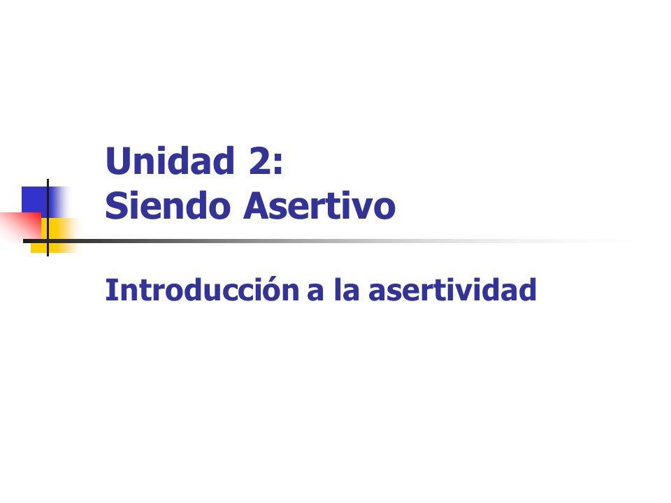 Unidad 2: Siendo Asertivo Introducción a la asertividad