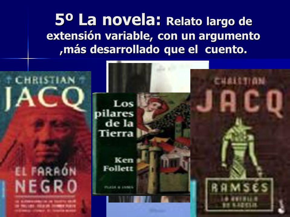 5º La novela: Relato largo de extensión variable, con un argumento ,más desarrollado que el cuento.