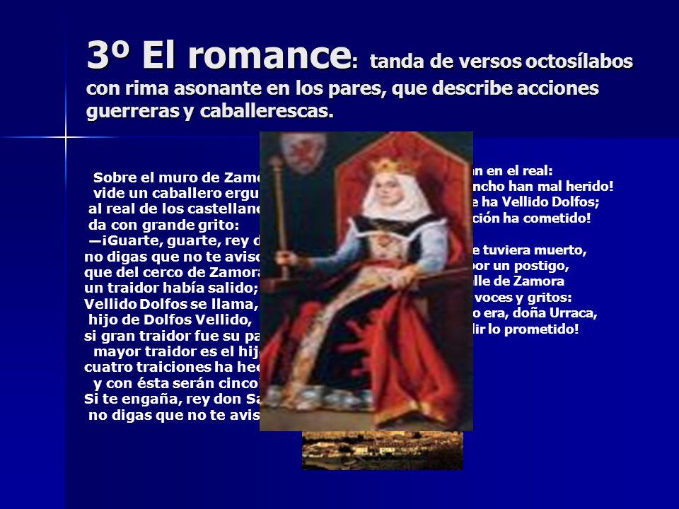 3º El romance: tanda de versos octosílabos con rima asonante en los pares, que describe acciones guerreras y caballerescas.
