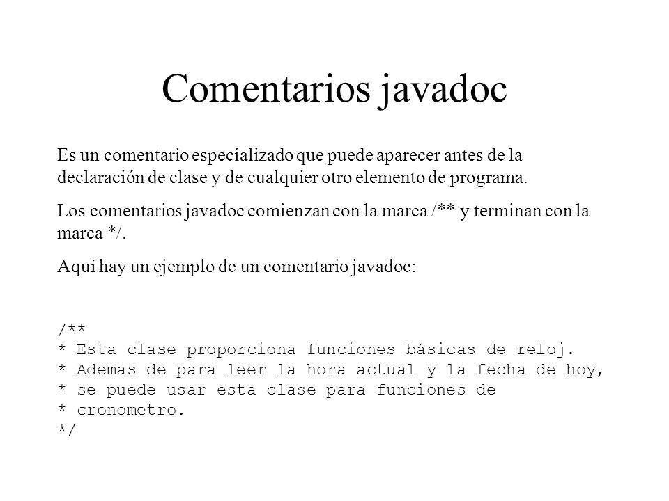 Comentarios javadoc Es un comentario especializado que puede aparecer antes de la declaración de clase y de cualquier otro elemento de programa.
