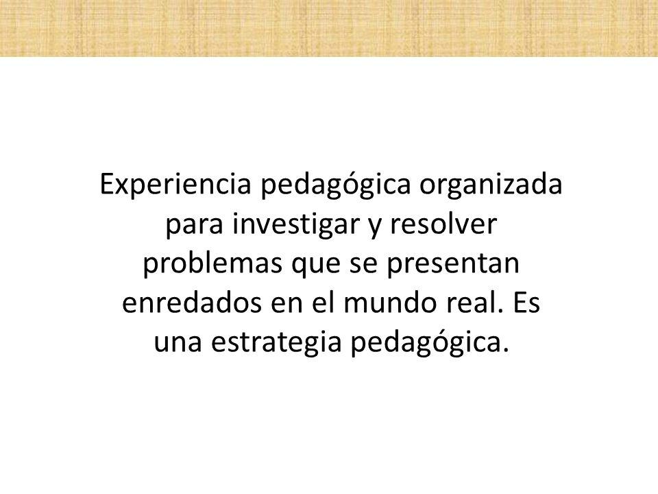 Experiencia pedagógica organizada para investigar y resolver problemas que se presentan enredados en el mundo real.