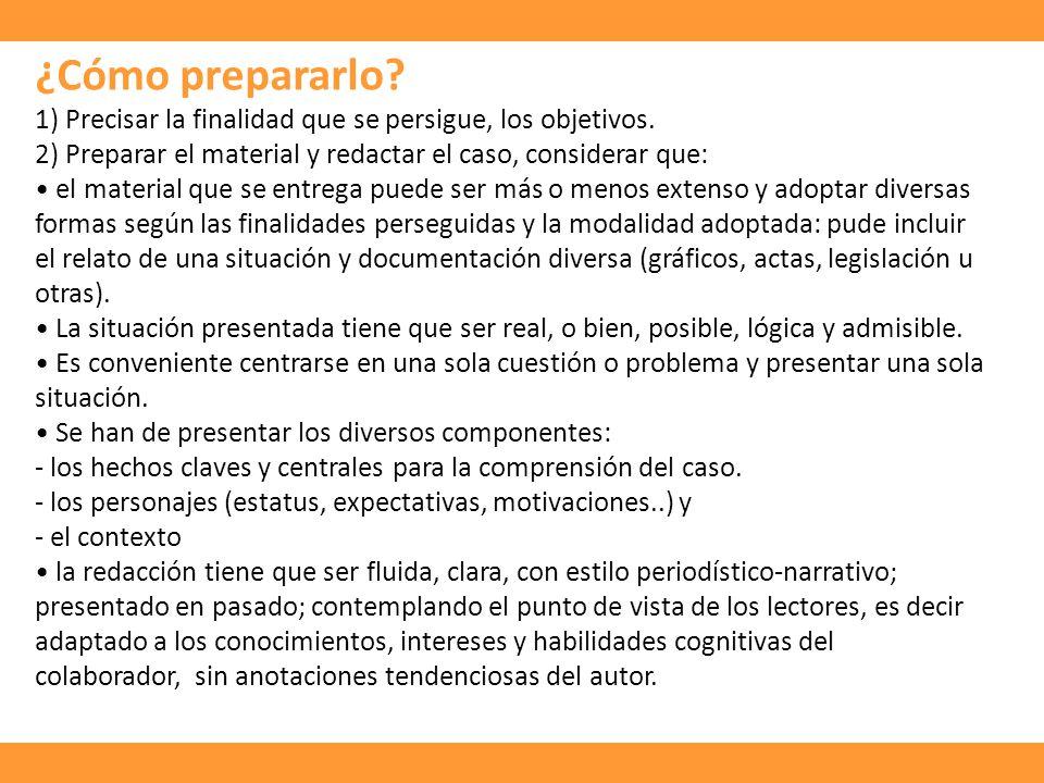 ¿Cómo prepararlo 1) Precisar la finalidad que se persigue, los objetivos. 2) Preparar el material y redactar el caso, considerar que:
