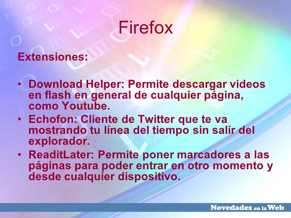 Firefox Extensiones: Download Helper: Permite descargar videos en flash en general de cualquier página, como Youtube.