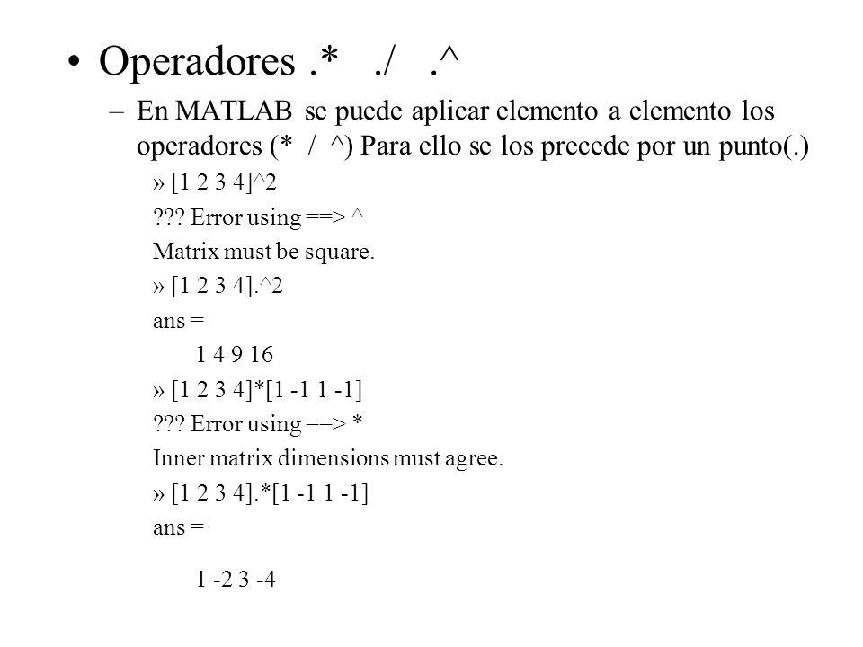 Operadores .* ./ .^ En MATLAB se puede aplicar elemento a elemento los operadores (* / ^) Para ello se los precede por un punto(.)