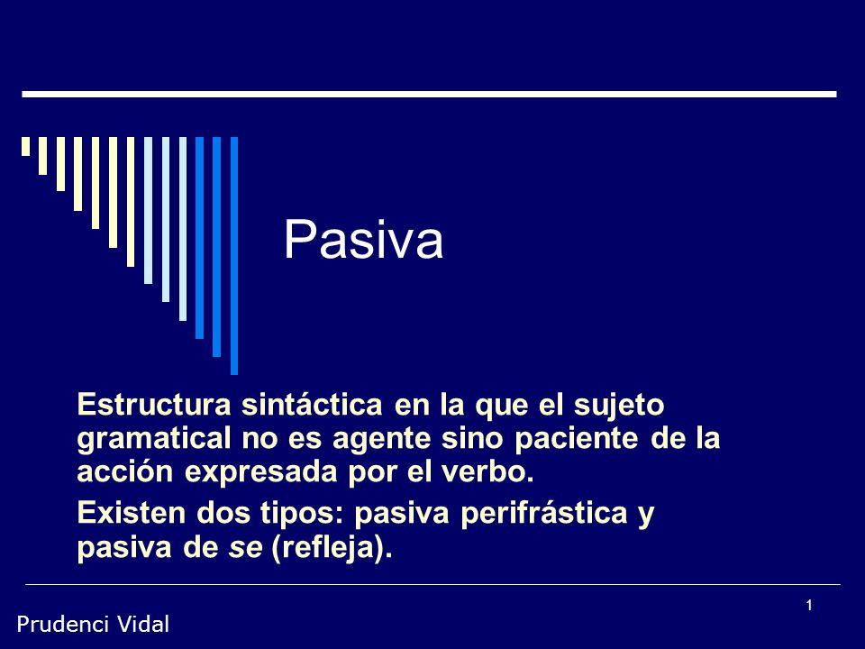 Pasiva Estructura sintáctica en la que el sujeto gramatical no es agente sino paciente de la acción expresada por el verbo.