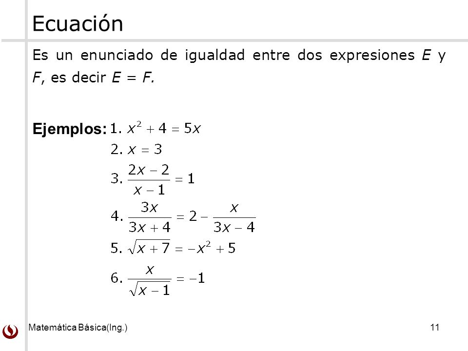 Ecuación Es un enunciado de igualdad entre dos expresiones E y F, es decir E = F.
