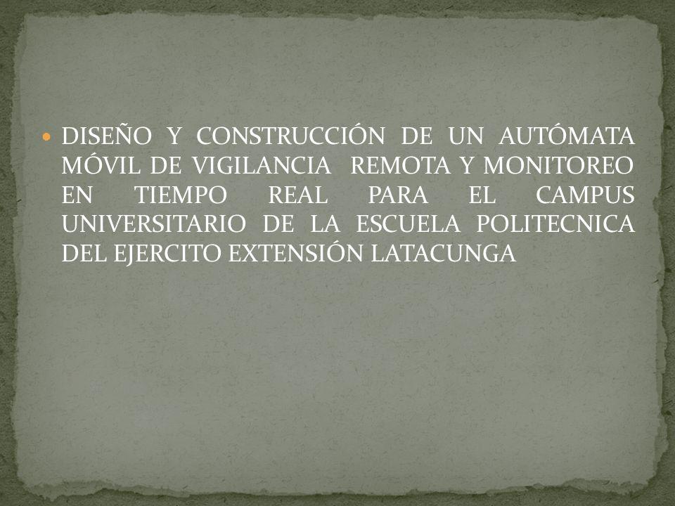 DISEÑO Y CONSTRUCCIÓN DE UN AUTÓMATA MÓVIL DE VIGILANCIA REMOTA Y MONITOREO EN TIEMPO REAL PARA EL CAMPUS UNIVERSITARIO DE LA ESCUELA POLITECNICA DEL EJERCITO EXTENSIÓN LATACUNGA