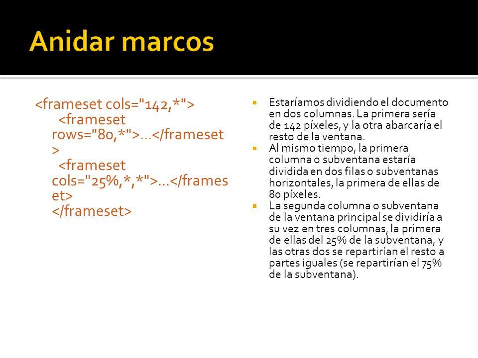 Anidar marcos <frameset cols= 142,* > <frameset rows= 80,* >...</frameset> <frameset cols= 25%,*,* >...</frameset> </frameset>