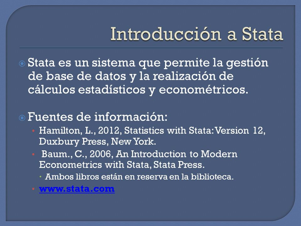 Introducción a Stata Stata es un sistema que permite la gestión de base de datos y la realización de cálculos estadísticos y econométricos.