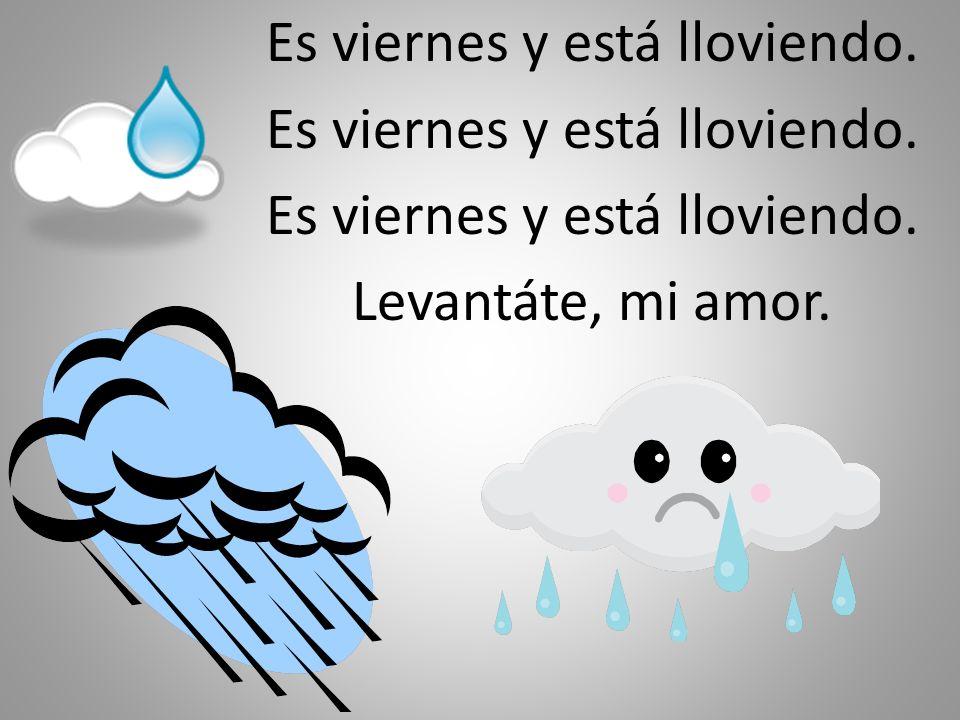 Es viernes y está lloviendo. Levantáte, mi amor.