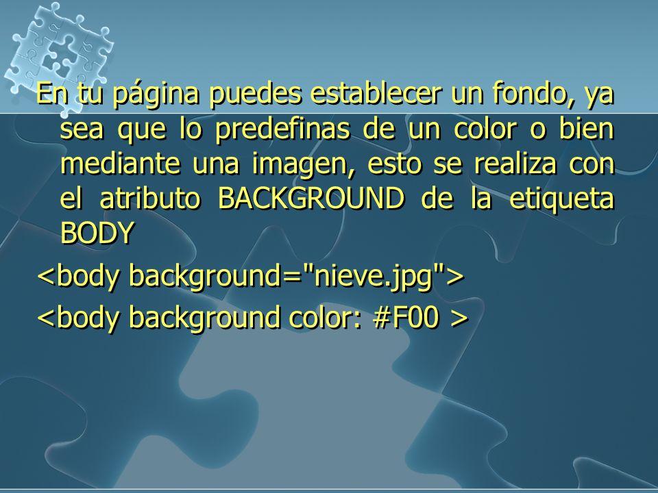 En tu página puedes establecer un fondo, ya sea que lo predefinas de un color o bien mediante una imagen, esto se realiza con el atributo BACKGROUND de la etiqueta BODY