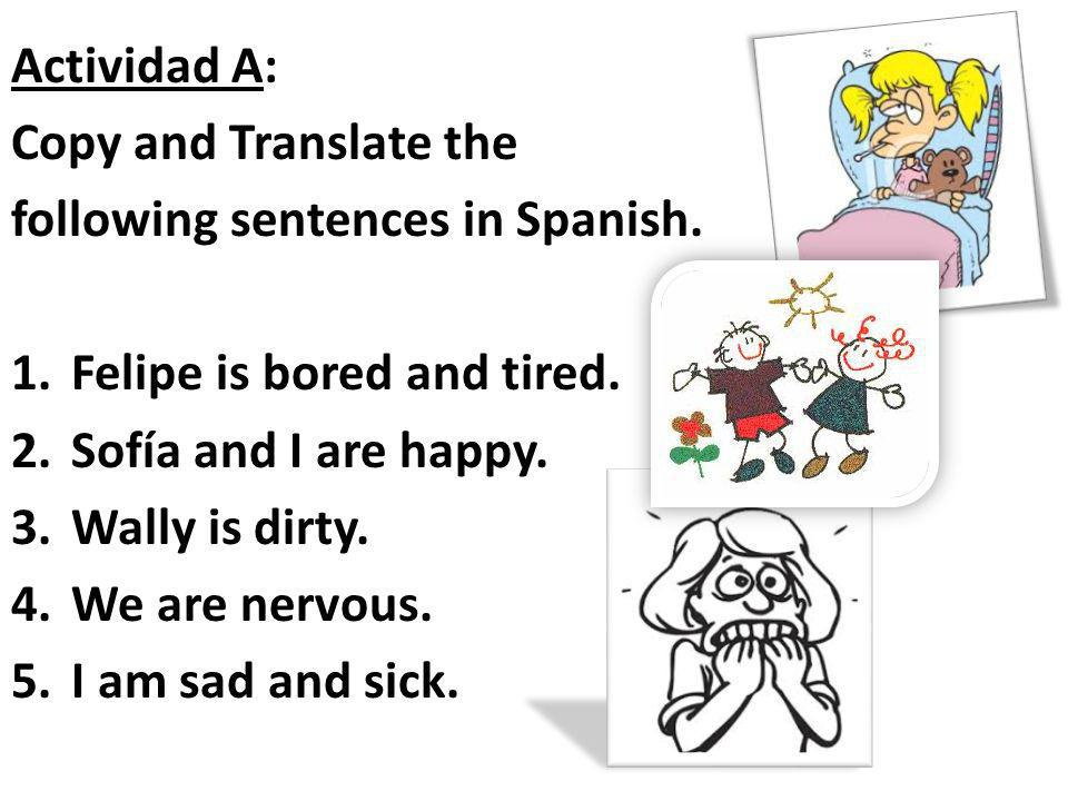 Actividad A: Copy and Translate the. following sentences in Spanish. Felipe is bored and tired. Sofía and I are happy.