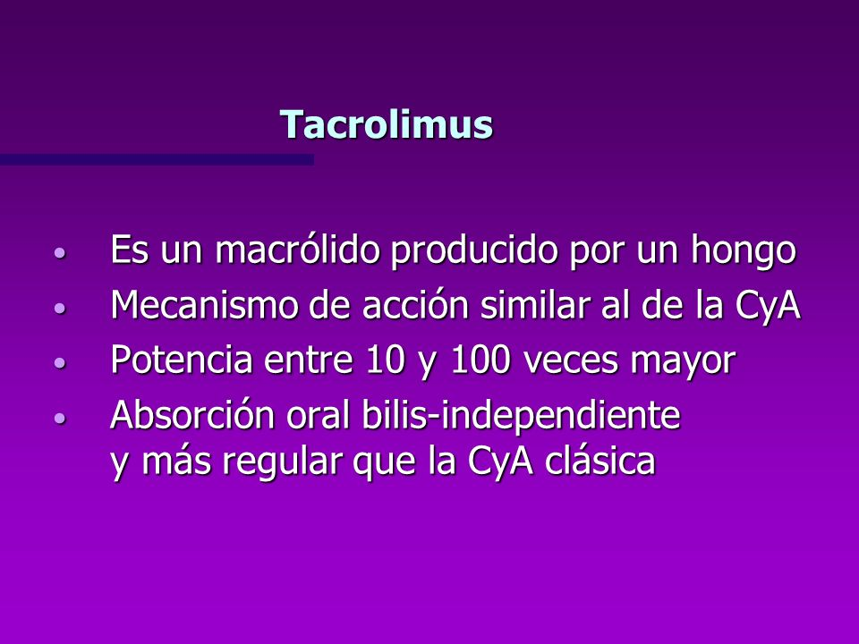 TacrolimusEs un macrólido producido por un hongo. Mecanismo de acción similar al de la CyA. Potencia entre 10 y 100 veces mayor.