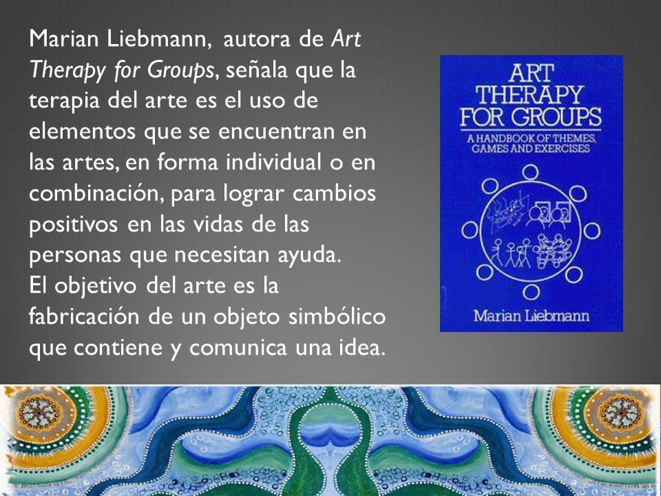 Marian Liebmann, autora de Art Therapy for Groups, señala que la terapia del arte es el uso de elementos que se encuentran en las artes, en forma individual o en combinación, para lograr cambios positivos en las vidas de las personas que necesitan ayuda.