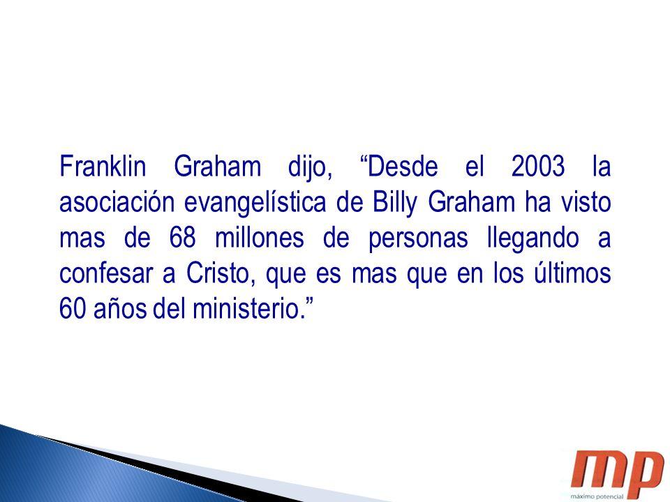 Franklin Graham dijo, Desde el 2003 la asociación evangelística de Billy Graham ha visto mas de 68 millones de personas llegando a confesar a Cristo, que es mas que en los últimos 60 años del ministerio.