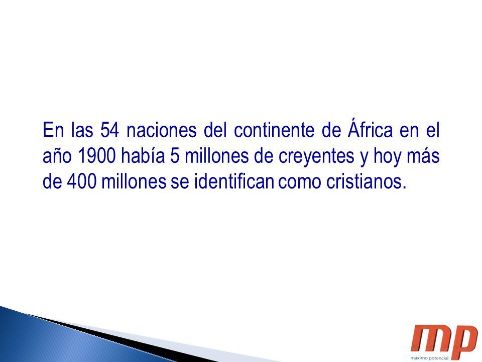 En las 54 naciones del continente de África en el año 1900 había 5 millones de creyentes y hoy más de 400 millones se identifican como cristianos.