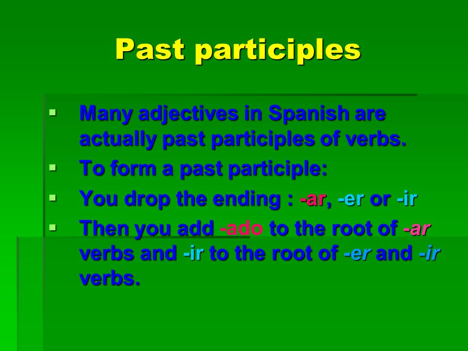 Past participles Many adjectives in Spanish are actually past participles of verbs. To form a past participle:
