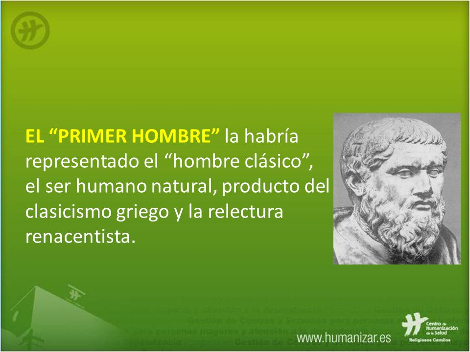 EL PRIMER HOMBRE la habría representado el hombre clásico , el ser humano natural, producto del clasicismo griego y la relectura renacentista.